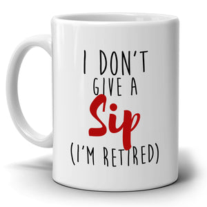 Funny Humorous Retirement Gifts Mug for Retirees I Don't Give a Sip I'm Retired, Printed on Both Sides!