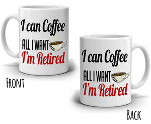 Humorous Retirement Gifts Mug for Men Retirees I Can Coffee All I Want Cup, Printed on Both Sides! - Stir Crazy Gifts