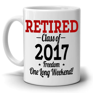 Personalized! Retirement Gifts Mug Retired Class of 2017 Freedom One Long Weekend Coffee Cup, Printed on Both Sides!
