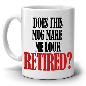 Funny Retirement Gifts Does This Mug Make Me Look Retired Coffee Cup, Printed on Both Sides!