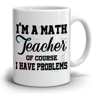 I'M A MATH TEACHER, OF COURSE I HAVE PROBLEMS - Teacher Coffee Mug - Stir Crazy Gifts