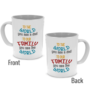 To the World you are a Dad, To our Family you are the World - Fathers Gift Mug