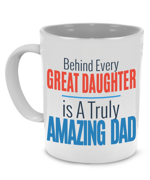 Behind every Great Daughter is a truly Amazing Dad - Fathers Gift Mug