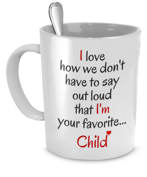 I love how we don't have to say out loud that I'm your favorite... Child - Father gift Mug - Stir Crazy Gifts