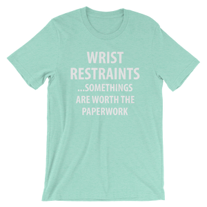 Wrist Restraints... Some Things are Worth the Paperwork - Nurse T-Shirt
