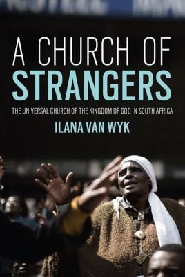 A Church of Strangers - The Universal Church of the Kingdom of God in South Africa, by Ilana Van Wyk