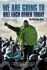 We are going to kill each other today - The Marikana story (used), by Thanduxolo Jika, Loyiso Sidimba, Sebabatso Mosamo, Leon Sadiki, Athandiwe Saba, Felix Dlangamandla, Lucas Ledwaba