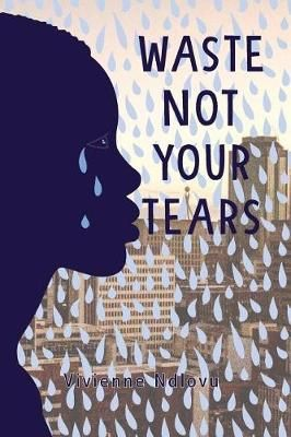 Waste Not Your Tears by Vivienne Ndlovu