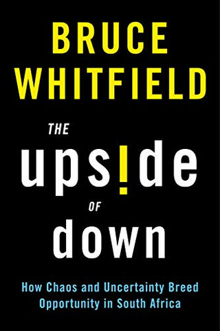 The Upside of Down : How Chaos and Uncertainty Breed Opportunity in South Africa, by Bruce Whitfield