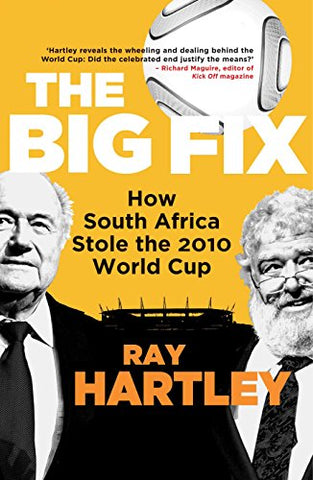 The Big Fix: How South Africa Stole the 2010 World Cup, by Ray Hartley