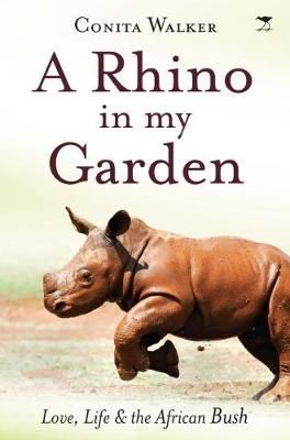 A rhino in my garden - Love, life and the African bush <br> by Conita Walker