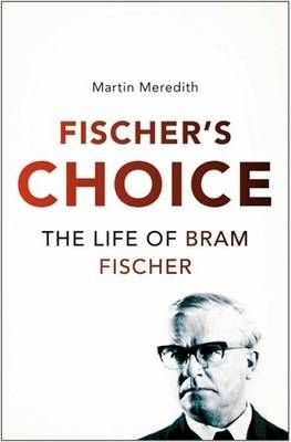 Fischer's choice - The life of Bram Fischer