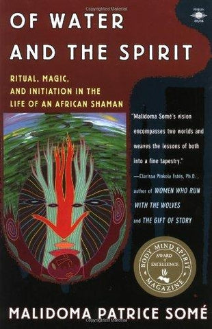 Of Water and the Spirit: Ritual, Magic and Initiation in the Life of an African Shaman by Malidoma Patrice Somé