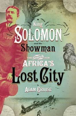 King Solomon & the showman : The search for Africa's lost city, by Adam Cruise
