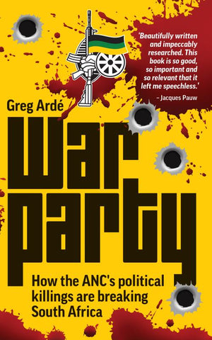 War Party How the ANC's political killings are breaking South Africa, by Greg Ardé
