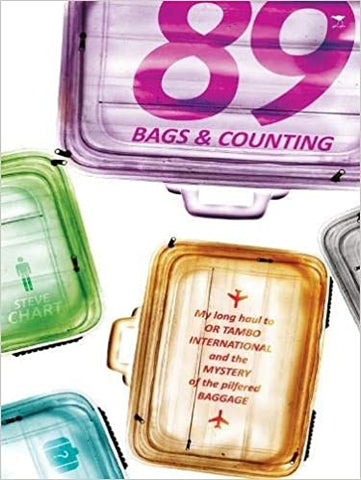 89 Bags & Counting: My Long Haul to OR Tambo International and the Mystery of the Pilfered Baggage, by Steve Chart