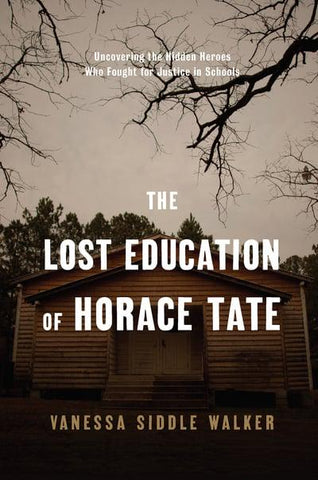The Lost Education of Horace Tate Uncovering the Hidden Heroes Who Fought for Justice in Schools, by Vanessa Siddle Walker