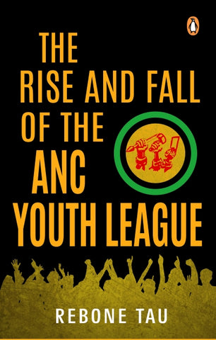 The Rise and Fall of the ANC Youth League, by Rebone Tau