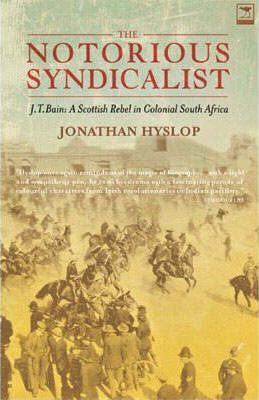 The Notorious Syndicalist J.T. Bain : A Scottish Radical in Colonial South Africa, by Jonathan Hyslop