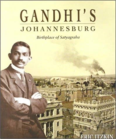 Gandhi's Johannesburg: Birthplace of Satyagraha by Eric Itzkin