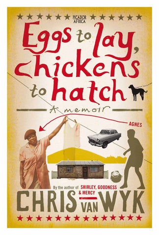 Eggs to Lay, Chickens to Hatch (A Memoir)<br>by Chris van Wyk