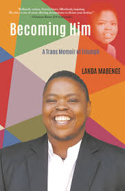 Becoming Him – A Trans Memoir of Triumph <br>  Landa Mabenge