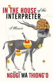 In the House of the Interpreter: A memoir & biography by Ngugi Wa Thiong'o