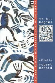 It All Begins: Poems from Postliberation South Africa <br> edited by Robert Berold