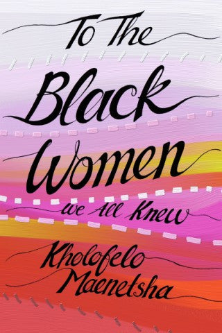 To The Black Women We All Knew, by Kholofelo Maenetsha
