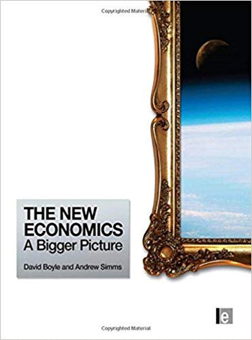 The New Economics: A Bigger Picture 1st Edition <br>  Andrew Simms  (Author), David Boyle  (Author)