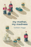 My mother, My madness, by Colleen Higgs