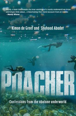 Poacher - Confessions from the Abalone Underworld (Paperback) <br>  Kimon de Greef, Shuhood Abader