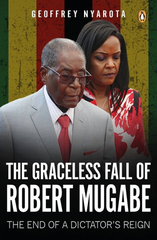 The Graceless Fall of Robert Mugabe, by Geoffrey Nyarota