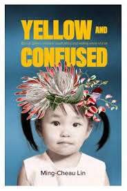 Yellow And Confused - Born In Taiwan, Raised In South Africa And Making Sense Of It All by Ming-Cheau Lin
