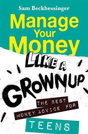 Manage Your Money Like a Grown-Up for Teens, by Sam Beckbessinger