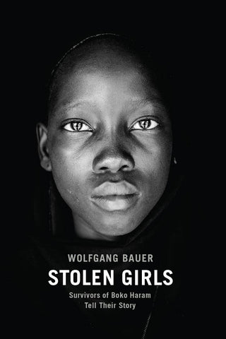 Stolen Girls: Survivors of Boko Haram Tell Their Story by Wolfgang Bauer