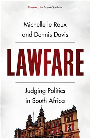Lawfare: Judging Politics in South Africa by Dennis Davis and Michelle Le Roux