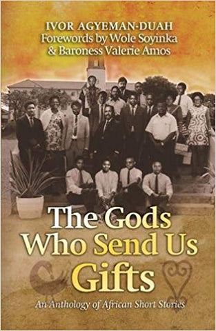 The Gods Who Send Us Gifts: An Anthology of African Short Stories <br>  Ivor Agyeman-Duah (Editor), Wole Soyinka (Foreword), Valerie Amos (Foreword)