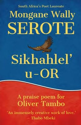 Sikhahlel' u-OR - A Praise Poem For Oliver Tambo by Mongane Wally Serote