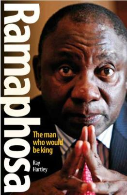 Ramaphosa - The Man Who Would Be King <br> by Ray Hartley