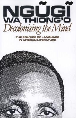 Decolonising the Mind: The Politics of Language in African Literature  by Ngugi wa Thiong'o
