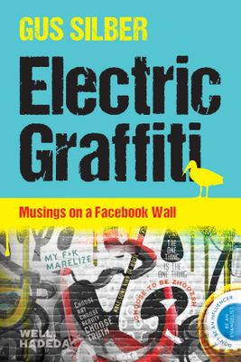 Electric Graffiti: Musings On A Facebook Wall, by Gus Silber