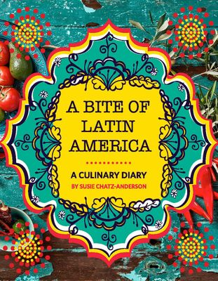 A Bite Of Latin America - A Culinary Diary, by Susie Chatz