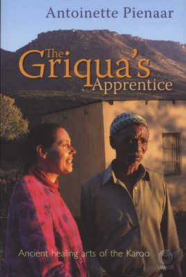 The Griqua's Apprentice - Ancient Healing Arts Of The Karoo, by Antoinette Pienaar
