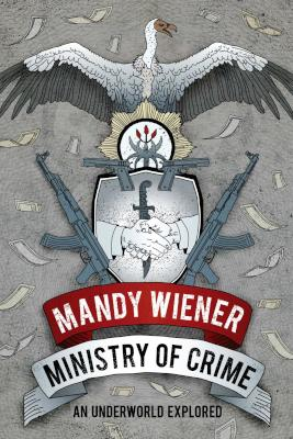 Ministry Of Crime - An Underworld Explored By Mandy Wiener