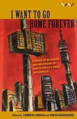 I want to go home forever - Stories of becoming and belonging in South Africa's great metropolis (Paperback)  <br>  Loren B. Landau, Tanya Pampalone