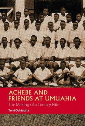 Achebe and Friends at Umuahia - The Making of a Literary Elite by Terri Ochiagha