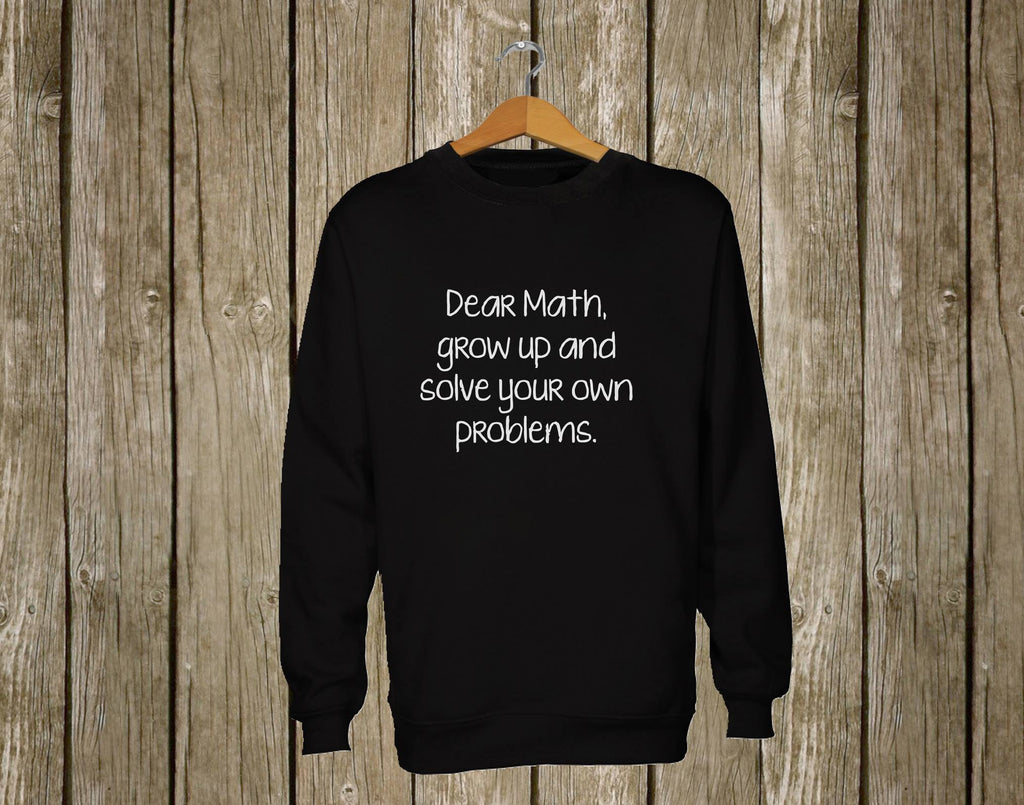 Dear Math, Grow up and solve your own problems Sweatshirt