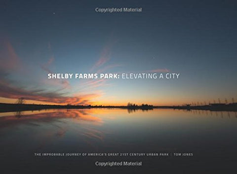 Shelby Farms Park: Elevating a City: The Improbable Journey of America's Great 21st Century Urban Park