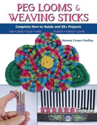 Peg Looms and Weaving Sticks Complete How-to Guide and 25+ Projects